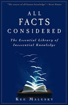 All Facts Considered: The Essential Library of Inessential Knowledge by Kee Malesky