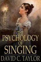 The Psychology of Singing: A Rational Method of Voice Culture Based on a Scientific Analysis of All Systems, Ancient and Modern by David C. Taylor