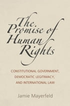 The Promise of Human Rights: Constitutional Government, Democratic Legitimacy, and International Law
