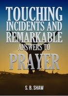 Touching Incidents and Remarkable Answers to Prayer by S. B. Shaw