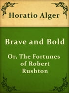 Brave and Bold; Or, The Fortunes of Robert Rushton by Horatio Alger