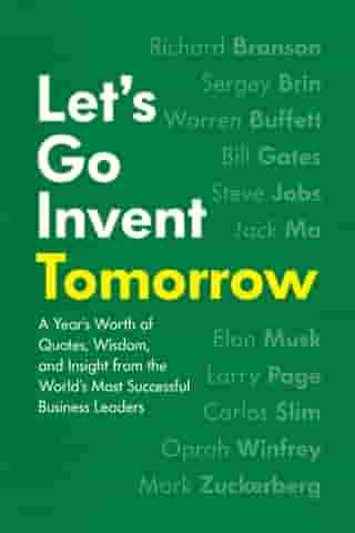 Let's Go Invent Tomorrow: A Year's Worth of Quotes, Wisdom, and Insight from the World's Most Successful Business Leaders