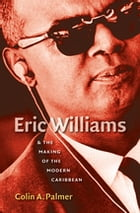 Eric Williams and the Making of the Modern Caribbean by Colin A. Palmer