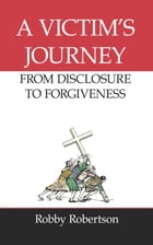 A Victim's Journey: From Disclosure to Forgiveness by Robby Robertson