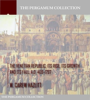 The Venetian Republic, Its Rise, Its Growth, and Its Fall. A.D. 409-1797