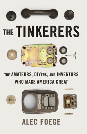 The Tinkerers The Amateurs,  DIYers,  and Inventors Who Make America Great