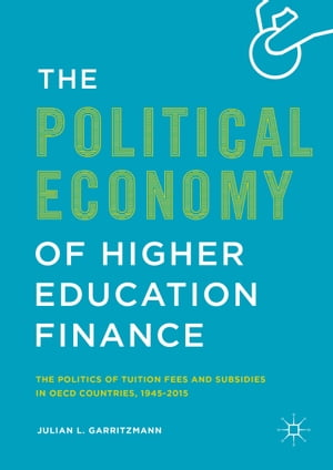 The Political Economy of Higher Education Finance: The Politics of Tuition Fees and Subsidies in OECD Countries,1945–2015 by Julian L. Garritzmann