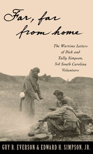 """""""Far,  Far From Home"""" The Wartime Letters of Dick and Tally Simpson,  Third South Carolina Volunteers"""