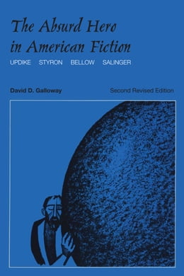 Book The Absurd Hero in American Fiction: Updike, Styron, Bellow, Salinger by David D. Galloway