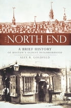 The North End: A Brief History of Boston's Oldest Neighborhood by Alex R. Goldfeld