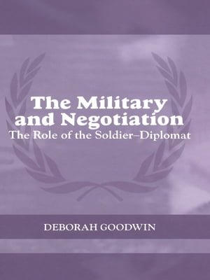 The Military and Negotiation The Role of the Soldier-Diplomat