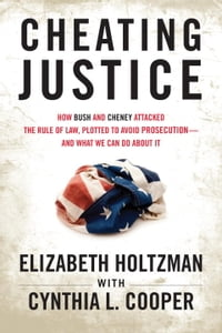 Cheating Justice: How Bush and Cheney Attacked the Rule of Law and Plotted to Avoid Prosecution…