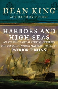 Harbors and High Seas: An Atlas and Geographical Guide to the Complete Aubrey-Maturin Novels of…