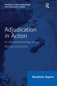 Adjudication in Action: An Ethnomethodology of Law, Morality and Justice