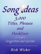 Song Ideas 3,000 Titles, Phrases and Hooklines: To Inspire Songwriters and Lyricists by Rick Wicker