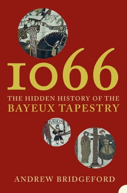 Book 1066: The Hidden History of the Bayeux Tapestry by Andrew Bridgeford
