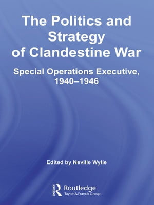 The Politics and Strategy of Clandestine War Special Operations Executive,  1940-1946