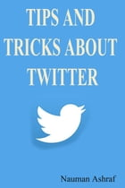 Tips and tricks about Twitter: A Guide about getting benefits from twitter by Nauman Ashraf