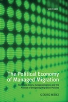 The Political Economy of Managed Migration: Nonstate Actors, Europeanization, and the Politics of…