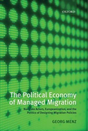 The Political Economy of Managed Migration Nonstate Actors,  Europeanization,  and the Politics of Designing Migration Policies