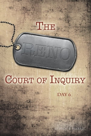 The Reno Court of Inquiry: Day Six by Ethan E. Harris