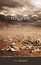 Professionally Religious: The Spiritual Poverty of Spiritual Leaders by Dave Blundell