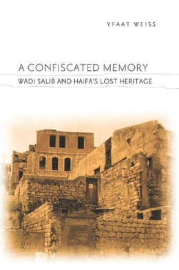 Book A Confiscated Memory: Wadi Salib and Haifa's Lost Heritage by Yfaat Weiss