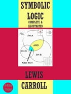 Symbolic Logic: {Complete & Illustrated} by Lewis Carroll