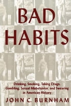 Bad Habits: Drinking, Smoking, Taking Drugs, Gambling, Sexual Misbehavior and Swearing in American History by John C. Burnham