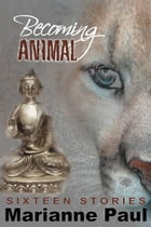 Becoming Animal Sixteen Stories by Marianne Paul