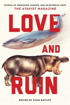 Love and Ruin: Tales of Obsession, Danger, and Heartbreak from The Atavist Magazine