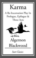 Karma: A Re-Incarnation Play In Prologue, Epilogue & Three Acts by Algernon Blackwood