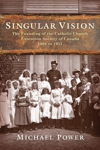 Singular Vision: The Founding of the Catholic Church Extension Society of Canada 1908 to 1915