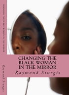 Changing the Black Woman In the Mirror: Words to Empower Today's Black Woman by Raymond Sturgis