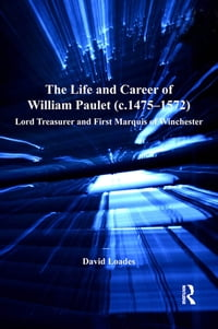 The Life and Career of William Paulet (c.1475–1572): Lord Treasurer and First Marquis of Winchester