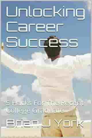 Unlocking Career Success: 5 Hacks for the Recent College Graduate by Brian J York