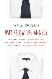 Way Below the Angels: The Pretty Clearly Troubled But Not Even Close to Tragic Confessions of a…