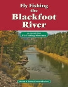 Fly Fishing the Blackfoot River: An Excerpt from Fly Fishing Montana by Brian Grossenbacher