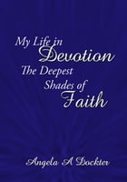 My Life in Devotion: The Deepest Shades of Faith by Angela A. Dockter