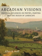Arcadian Visions: Pastoral Influences on Poetry, Painting and the Design of Landscape by Allan R. Ruff