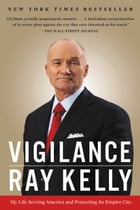 Vigilance: My Life Serving America and Protecting Its Empire City by Ray Kelly