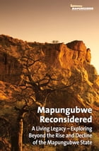 Mapungubwe Reconsidered: A Living Legacy: Exploring Beyond the Rise and Decline of the Mapungubwe…