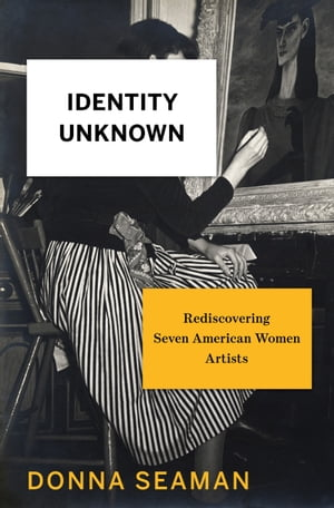 Identity Unknown Rediscovering Seven American Women Artists