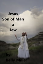 Jesus Christ Son of Man A Jew by Kelly Miller