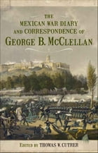 The Mexican War Diary and Correspondence of George B. McClellan by Thomas W. Cutrer