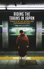Riding the Trains in Japan: Travels in the Sacred and Supermodern World by Patrick Holland