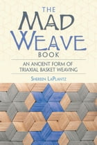 The Mad Weave Book: An Ancient Form of Triaxial Basket Weaving by Shereen LaPlantz