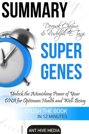Deepak Chopra and Rudolph E. Tanzi's Super Genes: Unlock the Astonishing Power of Your DNA for Optimum Health and Well-Being Summary by Ant Hive Media