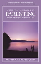 A Spiritual Approach To Parenting: Secrets Of Raising The 21st Century Child by Marilyn C. Barrick Ph. D.