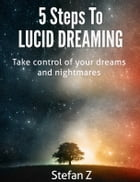 5 Steps To Lucid Dreaming: Learn to control your dreams! by Stefan Z
